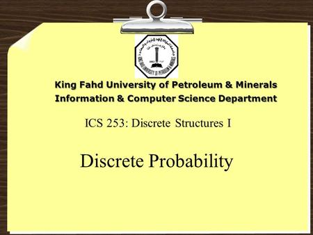 ICS 253: Discrete Structures I Discrete Probability King Fahd University of Petroleum & Minerals Information & Computer Science Department.