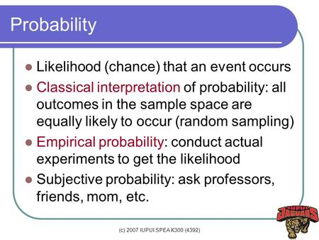 (c) 2007 IUPUI SPEA K300 (4392) Probability Likelihood (chance) that an event occurs Classical interpretation of probability: all outcomes in the sample.