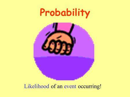 Probability Likelihood of an event occurring! Random Circumstances A random circumstance is one in which the outcome is unpredictable. Test results are.