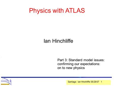 Santiago Ian Hinchliffe 05/29/07 1 Physics with ATLAS. Ian Hinchliffe Part 3: Standard model issues: confirming our expectations: on to new physics.