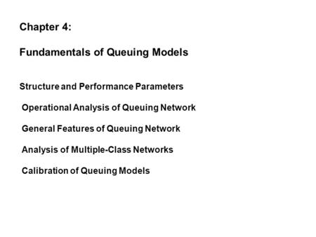 Chapter 4: Fundamentals of Queuing Models Structure and Performance Parameters Operational Analysis of Queuing Network General Features of Queuing Network.