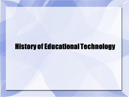 "History of Educational Technology. Educational Technology ""Technology is commonly thought of in terms of gadgets, instruments, machines and devices …"