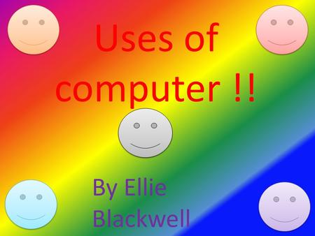 Uses of computer !! By Ellie Blackwell. How to use a computer ? Keyboard computer screen Mouse Cd rom Computer base On and off button.