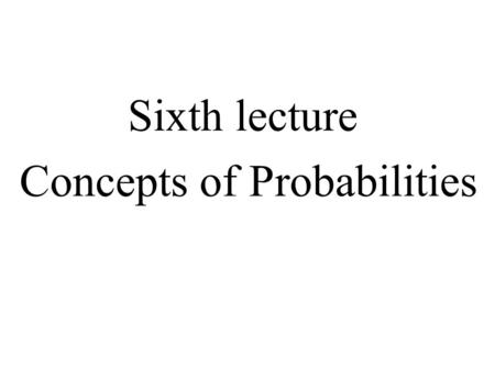 Sixth lecture Concepts of Probabilities. Random Experiment Can be repeated (theoretically) an infinite number of times Has a well-defined set of possible.