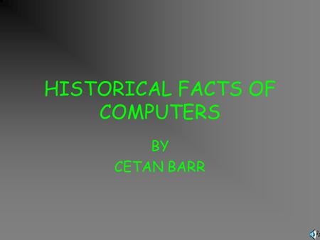 HISTORICAL FACTS OF COMPUTERS BY CETAN BARR COMPUTERS…. Have you ever thought how computers were first made or who made them and how? Well,I have and.