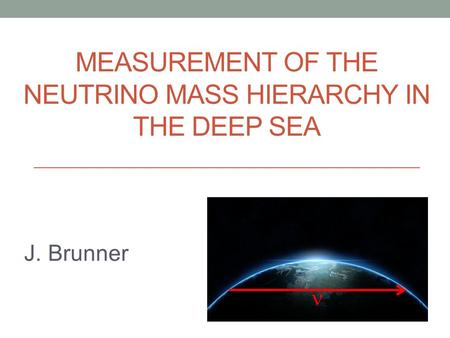MEASUREMENT OF THE NEUTRINO MASS HIERARCHY IN THE DEEP SEA J. Brunner.