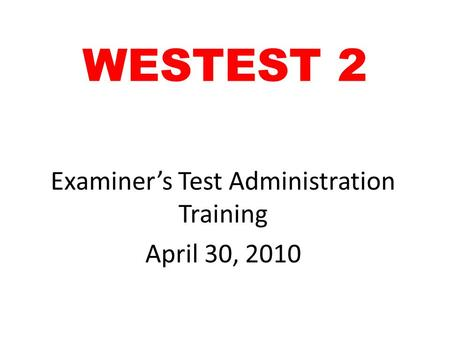WESTEST 2 Examiner's Test Administration Training April 30, 2010.