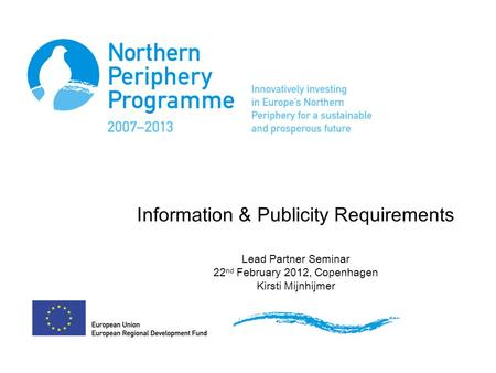 Information & Publicity Requirements Lead Partner Seminar 22 nd February 2012, Copenhagen Kirsti Mijnhijmer.