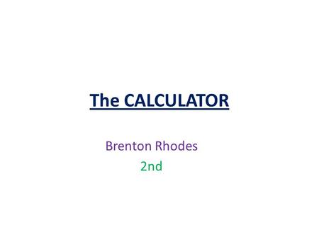 The CALCULATOR Brenton Rhodes 2nd. Invention of the calculator The first calculator was the abacus. It was invented in 2600 B.C. by the Chinese. The abacus.