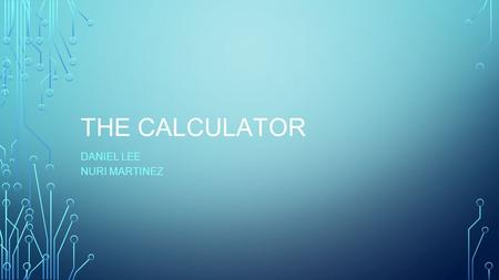 THE CALCULATOR DANIEL LEE NURI MARTINEZ. WHAT IS A CALCULATOR? A calculator is a device that performs simple and complex arithmetic operation on numbers.