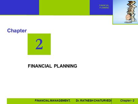 Chapter - 2 FINANCIAL MANAGEMENT, Dr. RATNESH CHATURVEDI 2 Chapter FINANCIAL PLANNING.