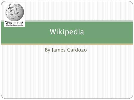 By James Cardozo Wikipedia. What is Wikipedia ? Wikipedia is a free multicultural encyclopaedia on the internet It was made so that people could find.