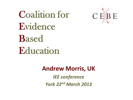 Coalition for Evidence Based Education Andrew Morris, UK IEE conference York 22 nd March 2013.