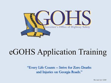 "EGOHS Application Training eGOHS Application Training ""Every Life Counts – Strive for Zero Deaths and Injuries on Georgia Roads."" Revised April 2008."