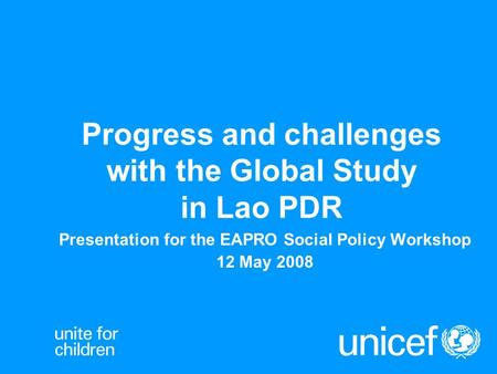 Progress and challenges with the Global Study in Lao PDR Presentation for the EAPRO Social Policy Workshop 12 May 2008.