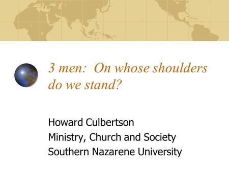 3 men: On whose shoulders do we stand? Howard Culbertson Ministry, Church and Society Southern Nazarene University.