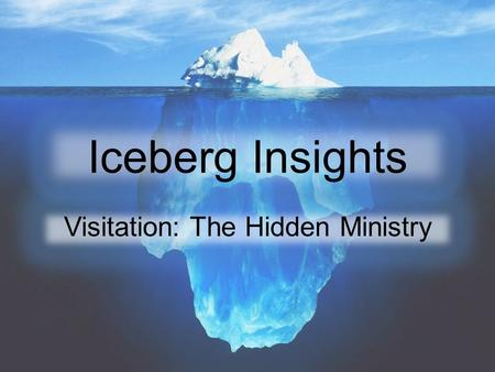 Iceberg Insights Visitation: The Hidden Ministry.