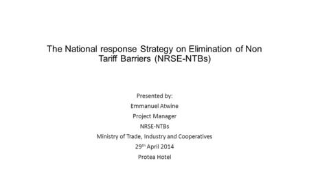 The National response Strategy on Elimination of Non Tariff Barriers (NRSE-NTBs) Presented by: Emmanuel Atwine Project Manager NRSE-NTBs Ministry of Trade,