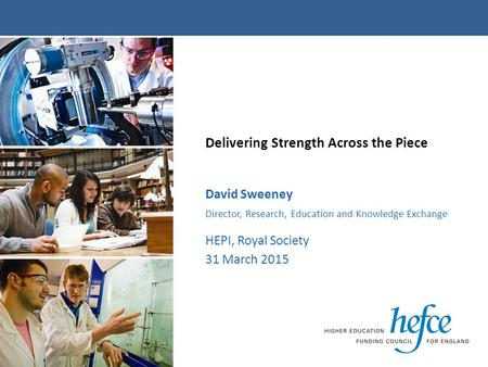 Delivering Strength Across the Piece David Sweeney Director, Research, Education and Knowledge Exchange HEPI, Royal Society 31 March 2015.