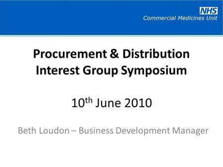 Procurement & Distribution Interest Group Symposium 10 th June 2010 Beth Loudon – Business Development Manager.