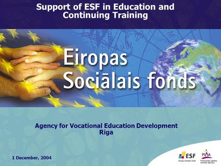 1 December, 2004 Agency for Vocational Education Development Riga Support of ESF in Education and Continuing Training.