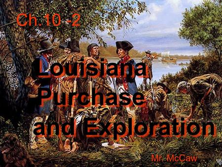 Ch.10 -2 Louisiana Purchase Mr. McCaw and Exploration.