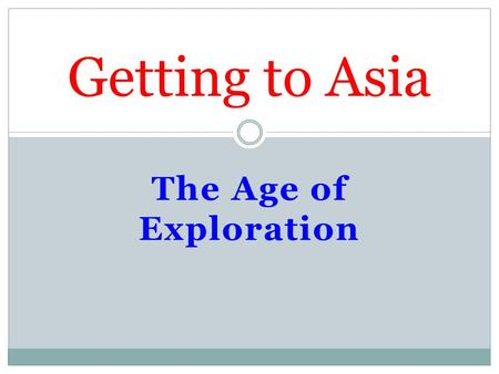 The Age of Exploration Getting to Asia. I. Marco Polo A merchant from Venice, Italy. Traveled overland to East Asia. Lived in China from 1275-1292. Returned.