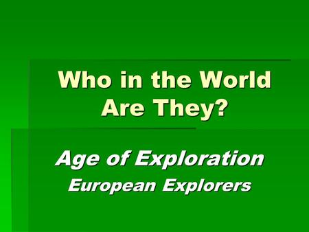 Who in the World Are They? Age of Exploration European Explorers.