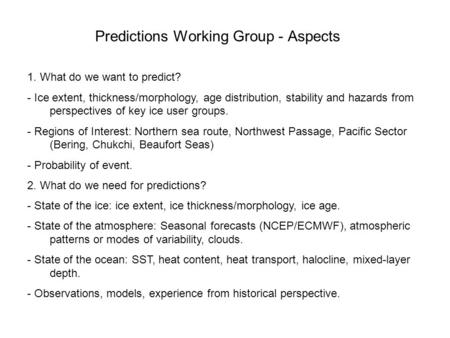 Predictions Working Group - Aspects 1. What do we want to predict? - Ice extent, thickness/morphology, age distribution, stability and hazards from perspectives.