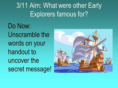 3/11 Aim: What were other Early Explorers famous for? Do Now: Unscramble the words on your handout to uncover the secret message!