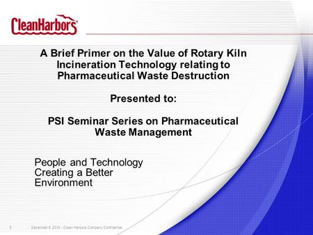 1 December 8, 2015 - Clean Harbors Company Confidential A Brief Primer on the Value of Rotary Kiln Incineration Technology relating to Pharmaceutical Waste.