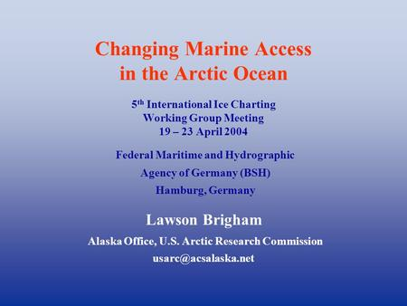 Changing Marine Access in the Arctic Ocean 5 th International Ice Charting Working Group Meeting 19 – 23 April 2004 Lawson Brigham Alaska Office, U.S.