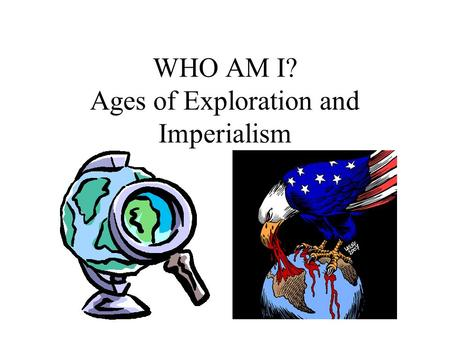 WHO AM I? Ages of Exploration and Imperialism. I conquered the Aztecs and claimed the area for Spain Magellan Pizarro Cortes.