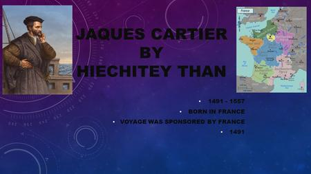 JAQUES CARTIER BY HIECHITEY THAN 1491 - 1557 BORN IN FRANCE VOYAGE WAS SPONSORED BY FRANCE 1491.