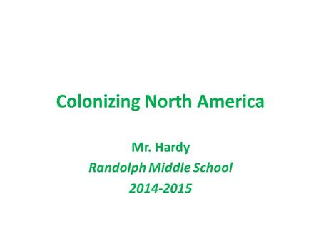 Colonizing North America Mr. Hardy Randolph Middle School 2014-2015.