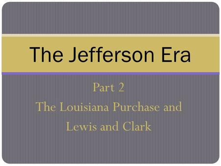 Part 2 The Louisiana Purchase and Lewis and Clark The Jefferson Era.