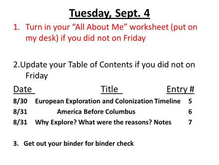 "Tuesday, Sept. 4 1.Turn in your ""All About Me"" worksheet (put on my desk) if you did not on Friday 2.Update your Table of Contents if you did not on Friday."