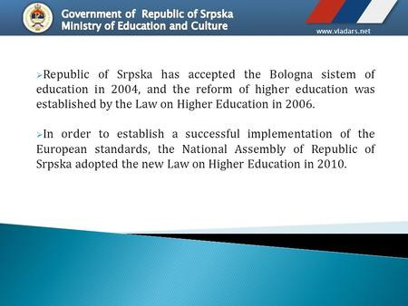 Www.vladars.net  Republic of Srpska has accepted the Bologna sistem of education in 2004, аnd the reform of higher education was established by the Law.