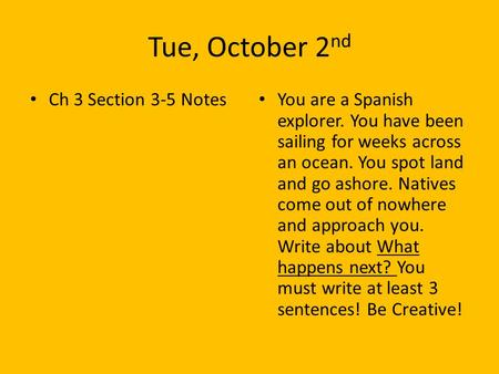 Tue, October 2 nd Ch 3 Section 3-5 Notes You are a Spanish explorer. You have been sailing for weeks across an ocean. You spot land and go ashore. Natives.