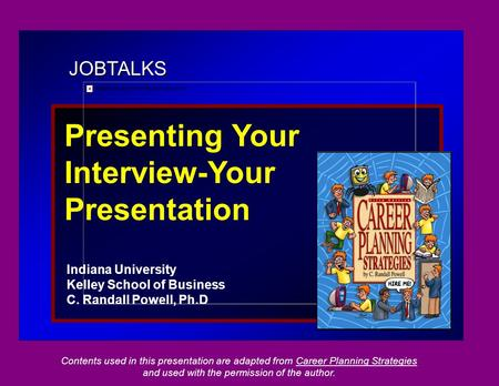 JOBTALKS Presenting Your Interview-Your Presentation Indiana University Kelley School of Business C. Randall Powell, Ph.D Contents used in this presentation.