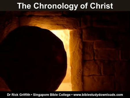 The Chronology of Christ Dr Rick Griffith Singapore Bible College www.biblestudydownloads.com.