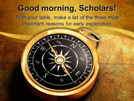 Good morning, Scholars! With your table, make a list of the three most important reasons for early exploration.