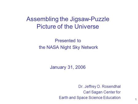 1 Assembling the Jigsaw-Puzzle Picture of the Universe Presented to the NASA Night Sky Network January 31, 2006 Dr. Jeffrey D. Rosendhal Carl Sagan Center.