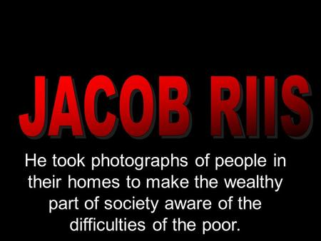 He took photographs of people in their homes to make the wealthy part of society aware of the difficulties of the poor.