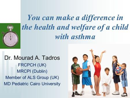 You can make a difference in the health and welfare of a child with asthma Dr. Mourad A. Tadros FRCPCH (UK) MRCPI (Dublin) Member of ALS Group (UK) MD.