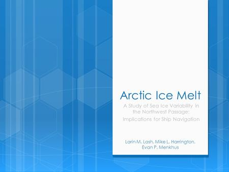 Arctic Ice Melt A Study of Sea Ice Variability in the Northwest Passage: Implications for Ship Navigation Larin M. Lash, Mike L. Harrington, Evan P. Menkhus.