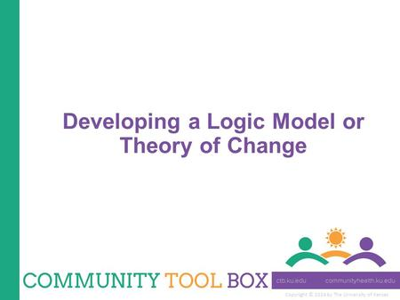 Copyright © 2014 by The University of Kansas Developing a Logic Model or Theory of Change.