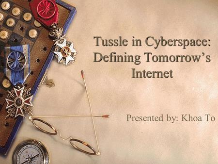 Tussle in Cyberspace: Defining Tomorrow's Internet Presented by: Khoa To.