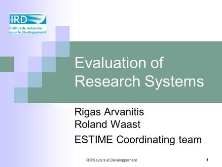 IRD/Savoirs et Développement 1 Evaluation of Research Systems Rigas Arvanitis Roland Waast ESTIME Coordinating team.