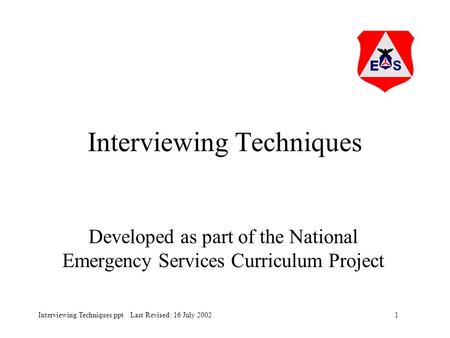 1Interviewing Techniques.ppt Last Revised: 16 July 2002 Interviewing Techniques Developed as part of the National Emergency Services Curriculum Project.